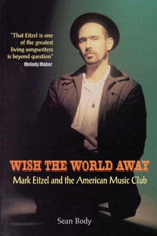 Wish the World Away: Mark Eitzel and the American Music Club by ...
