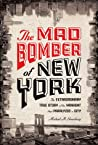 The Mad Bomber of New York: The Extraordinary True Story of the Manhunt That Paralyzed a City