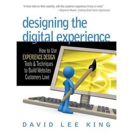 Designing The Digital Experience How To Use Experience Design Tools Techniques To Build Web Sites Customers Love By David Lee King