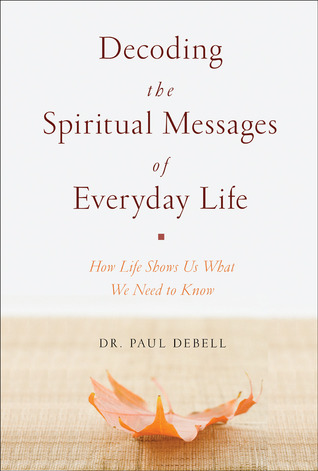 Decoding the Spiritual Messages of Everyday Life: How Life Shows Us What We Need to Know