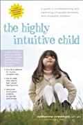 The Highly Intuitive Child: A Guide to Understanding and Parenting Unusually Sensitive and Empathic Children