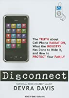 Disconnect: The Truth about Cell Phone Radiation, What the Industry Has Done to Hide It, and How to Protect Your Family