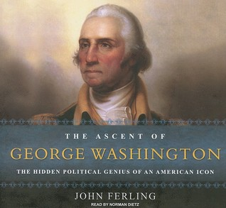 The Ascent of George Washington: The Hidden Political Genius of an American Icon