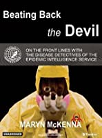 Beating Back the Devil: On the Front Lines with the Disease Detectives of the Epidemic Intelligence Service