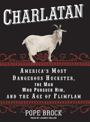 Charlatan: Americas Most Dangerous Huckster, the Man Who Pursued Him, and the Age of Flimflam