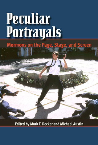 Peculiar Portrayals: Mormons on the Page, Stage and Screen