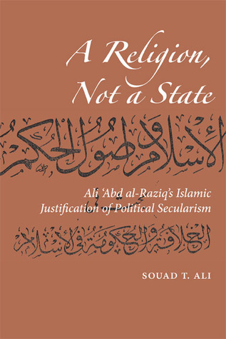 A Religion, Not a State Ali 'Abd al-Raziq's Islamic justification of Political Secularism