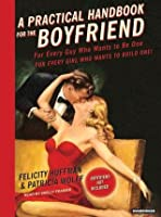 A Practical Handbook for the Boyfriend: For Every Guy Who Wants to Be One/For Every Girl Who Wants to Build One!