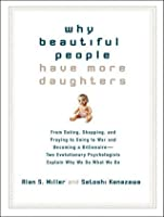 Why Beautiful People Have More Daughters: From Dating, Shopping, and Praying to Going to War and Becoming a Billionaire---Two Evolutionary Psychologists Explain Why We Do What We Do