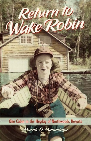Return to Wake Robin One Cabin in the Heyday of Northwoods Resorts