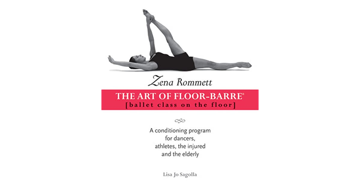 Zena Rommett: The Art Of Floor Barre: Ballet Class On The Floor: A  Conditioning Program For Dancers, Athletes, The Injured, And The Elderly By  Zena Rommett