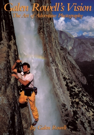 Galen Rowell's Vision: The Art of Adventure Photography
