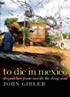 To Die in Mexico: Dispatches from Inside the Drug War