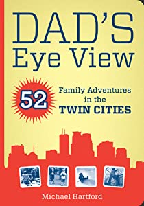 Dad's Eye View: 52 Family Adventures in the Twin Cities