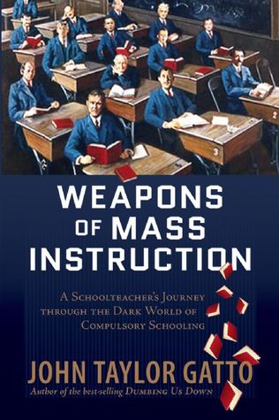 Weapons of Mass Instruction: A Schoolteacher's Journey Through The Dark World of Compulsory Schooling by John Taylor Gatto