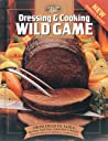 Dressing & Cooking Wild Game: From Field to Table: Big Game, Small Game, Upland Birds & Waterfowl
