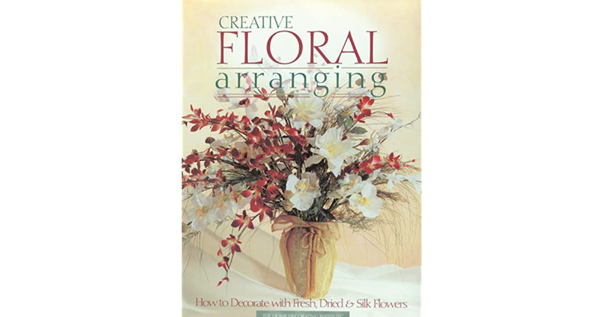 Creative floral arranging how to decorate with fresh dried silk creative floral arranging how to decorate with fresh dried silk flowers by creative publishing international mightylinksfo