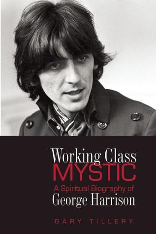 Working Class Mystic: A Spiritual Biography of George Harrison