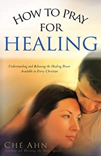How to Pray for Healing: Understanding and Releasing the Healing Power Available to Every Christian