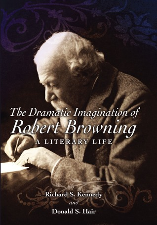 The Dramatic Imagination of Robert Browning A Literary Life