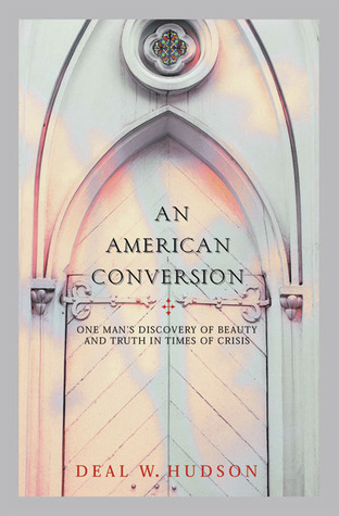 An American Conversion: One Man's Discovery of Beauty and Truth in Times of Crisis