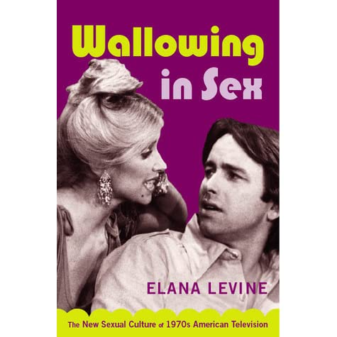 Wallowing in Sex: The New Sexual Culture of 1970s American Television by  Elana Levine