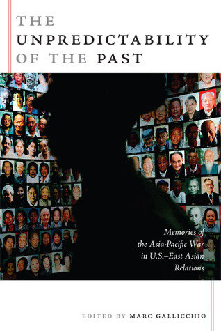 The Unpredictability of the Past: Memories of the Asia-Pacific War in U.S.-East Asian Relations