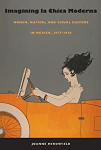 Imagining la Chica Moderna: Women, Nation, and Visual Culture in Mexico, 1917-1936