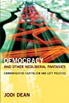 Democracy and Other Neoliberal Fantasies: Communicative Capitalism and Left Politics