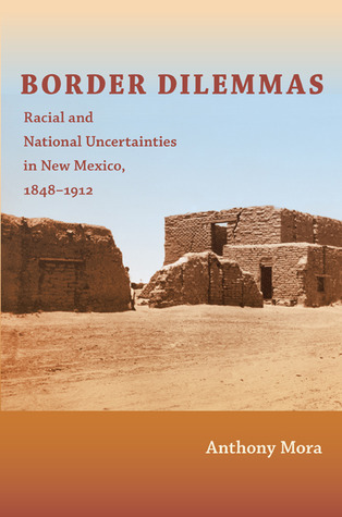 Border Dilemmas: Racial and National Uncertainties in New Mexico, 1848-1912