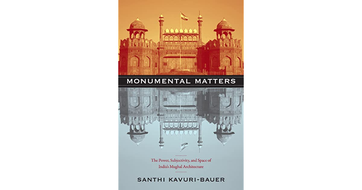 Monumental Matters: The Power, Subjectivity, and Space of India's Mughal Architecture