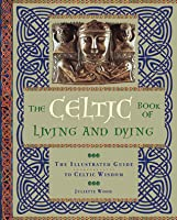 The Celtic Book of Living and Dying: The Illustrated Guide to Celtic Wisdom