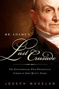 Mr. Adams's Last Crusade: The Extraordinary Post-presidential Life of John Quincy Adams