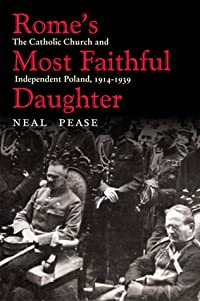 Rome's Most Faithful Daughter: The Catholic Church and Independent Poland, 1914–1939