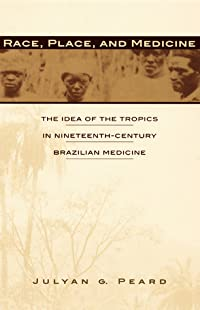 Race, Place, and Medicine: The Idea of the Tropics in Nineteenth-Century Brazil