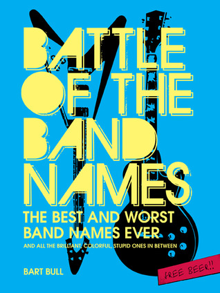 Battle of the Band Names: The Best and Worst Band Names Ever and All the Brilliant, Colorful, Stupid Ones in Between)