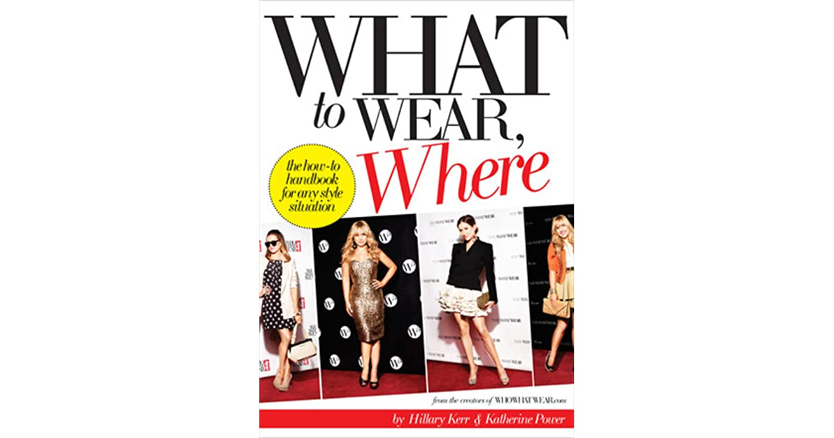 What to Wear, Where : The How-to Handbook for Any Style Situation