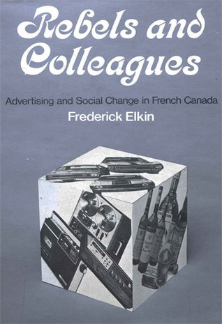 Rebels and Colleagues: Advertising and Social Change in French Canada