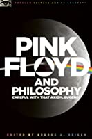 Pink Floyd and Philosophy: Careful with That Axiom, Eugene!: Careful with That Axiom, Eugene!