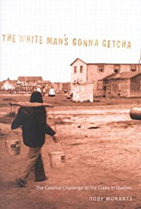 The White Man's Gonna Getcha: The Colonial Challenge to the Crees in Quebec