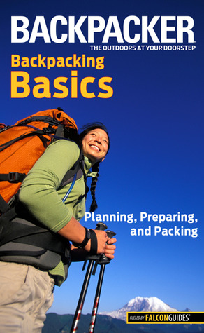 Backpacker magazine's Backpacking Basics: Planning, Preparing, and Packing