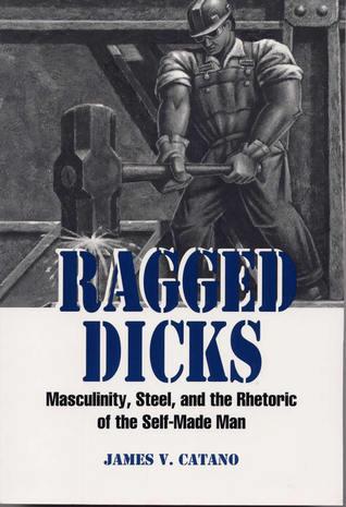 Ragged Dicks: Masculinity, Steel, and the Rhetoric of the Self-Made Man
