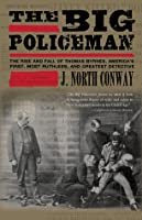 The Big Policeman: The Rise and Fall of Thomas Byrnes, America's First, Most Ruthless, and Greatest Detective