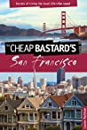 The Cheap Bastard's Guide to San Francisco, 2nd: Secrets of Living the Good Life--For Less!