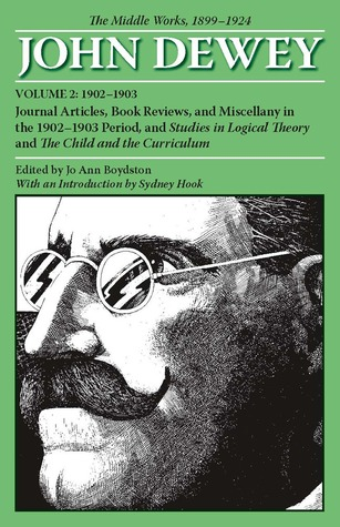 The Middle Works of John Dewey, Volume 2, 1899 - 1924: Journal Articles, Book Reviews, and Miscellany in the 1902-1903 Period, and Studies in Logical Theory and The Child and the Curriculum