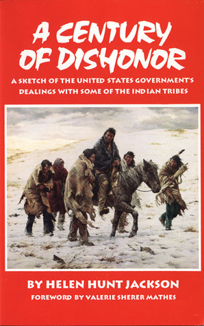 A Century of Dishonor: A Sketch of the United States Government's Dealings with some of the Indian Tribes