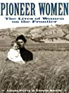 Pioneer Women: The Lives of Women on the Frontier