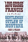 """""""Long George"""" Francis: Gentleman Outlaw of Montana"""