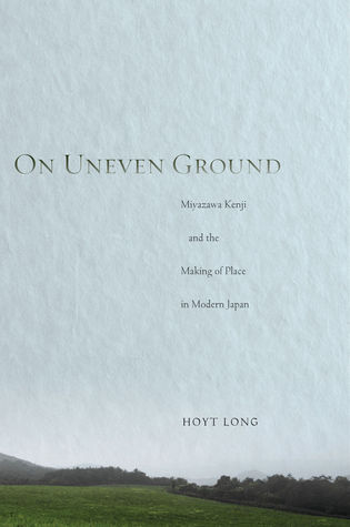 On Uneven Ground: Miyazawa Kenji and the Making of Place in Modern Japan
