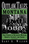 Outlaw Tales of Montana, 2nd: True Stories of Notorious Montana Bandits, Culprits, and Crooks